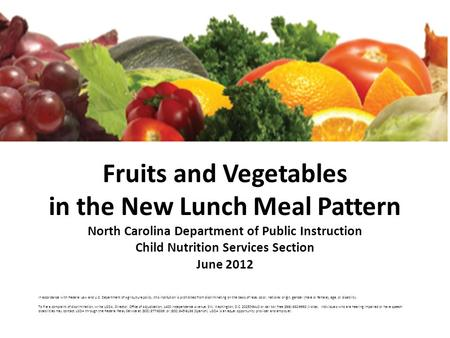 Fruits and Vegetables in the New Lunch Meal Pattern North Carolina Department of Public Instruction Child Nutrition Services Section June 2012 In accordance.