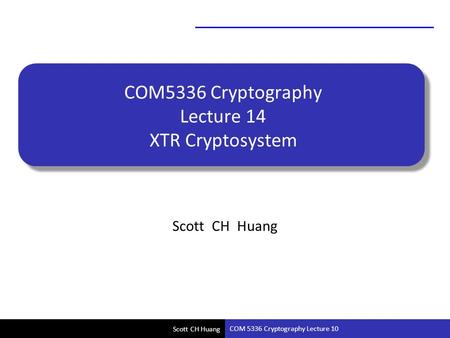 Scott CH Huang COM5336 Cryptography Lecture 14 XTR Cryptosystem Scott CH Huang COM 5336 Cryptography Lecture 10.