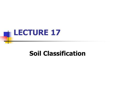 "LECTURE 17 Soil Classification. Recap from yesterday… Soil classification: ""The ordering of soils into a hierarchy of classes. The product is an arrangement."