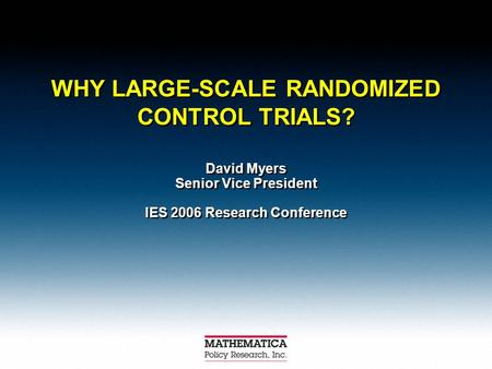 WHY LARGE-SCALE RANDOMIZED CONTROL TRIALS? David Myers Senior Vice President IES 2006 Research Conference David Myers Senior Vice President IES 2006 Research.