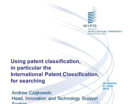 Using patent classification, in particular the International Patent Classification, for searching Jerusalem 21 June 2010 Andrew Czajkowski Head, Innovation.