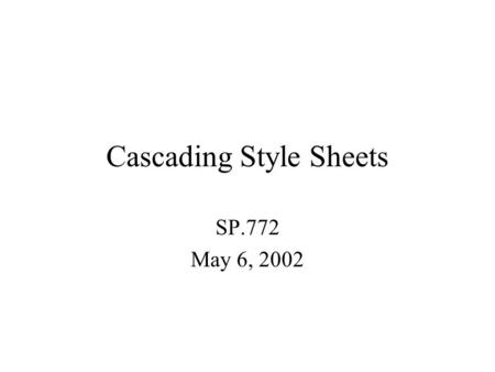 Cascading Style Sheets SP.772 May 6, 2002. CSS Useful for creating one unified look for an entire web site. Helps to seperate style from content. Can.