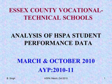 B. SinghHSPA: March, Oct 20101 ESSEX COUNTY VOCATIONAL- TECHNICAL SCHOOLS ANALYSIS OF HSPA STUDENT PERFORMANCE DATA MARCH & OCTOBER 2010 AYP:2010-11.