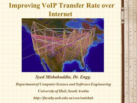 1 Improving VoIP Transfer Rate over Internet Syed Misbahuddin, Dr. Engg. Department of Computer Science and Software Engineering University of Hail, Saudi.