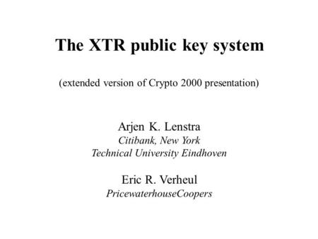 The XTR public key system (extended version of Crypto 2000 presentation) Arjen K. Lenstra Citibank, New York Technical University Eindhoven Eric R. Verheul.