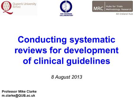 Conducting systematic reviews for development of clinical guidelines 8 August 2013 Professor Mike Clarke
