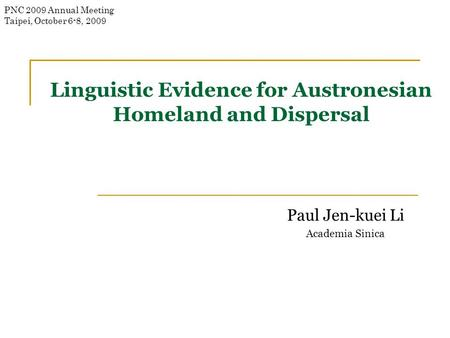 Linguistic Evidence for Austronesian Homeland and Dispersal Paul Jen-kuei Li Academia Sinica PNC 2009 Annual Meeting Taipei, October 6-8, 2009.