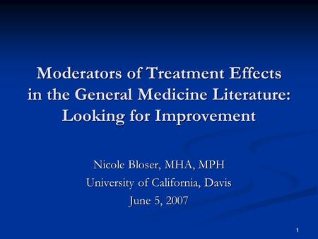 1 Moderators of Treatment Effects in the General Medicine Literature: Looking for Improvement Nicole Bloser, MHA, MPH University of California, Davis June.