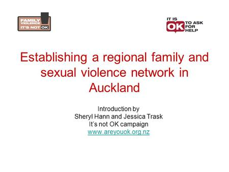 Establishing a regional family and sexual violence network in Auckland Introduction by Sheryl Hann and Jessica Trask It's not OK campaign www.areyouok.org.nz.