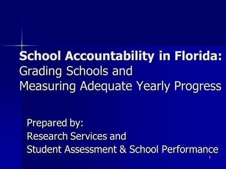 1 Prepared by: Research Services and Student Assessment & School Performance School Accountability in Florida: Grading Schools and Measuring Adequate Yearly.