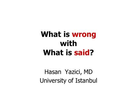 What is wrong with What is said? Hasan Yazici, MD University of Istanbul.