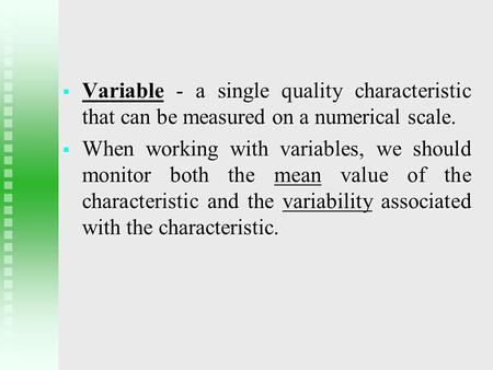  Variable - a single quality characteristic that can be measured on a numerical scale.  When working with variables, we should monitor both the mean.