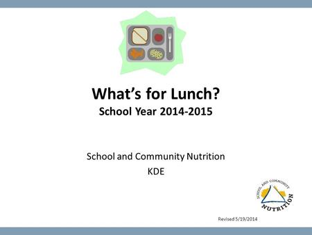 What's for Lunch? School Year 2014-2015 School and Community Nutrition KDE Revised 5/19/2014.