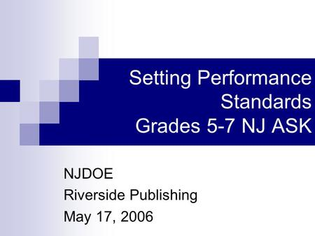 Setting Performance Standards Grades 5-7 NJ ASK NJDOE Riverside Publishing May 17, 2006.