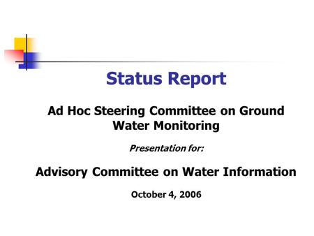 Status Report Ad Hoc Steering Committee on Ground Water Monitoring Presentation for: Advisory Committee on Water Information October 4, 2006.