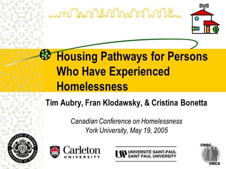 Housing Pathways for Persons Who Have Experienced Homelessness Tim Aubry, Fran Klodawsky, & Cristina Bonetta Canadian Conference on Homelessness York University,