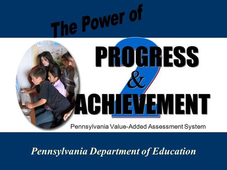 Pennsylvania Department of Education PROGRESS & & ACHIEVEMENT Pennsylvania Value-Added Assessment System.