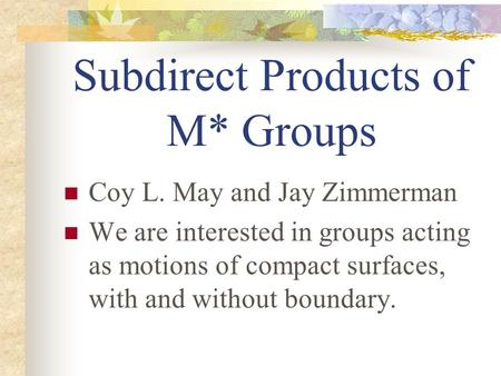 Subdirect Products of M* Groups Coy L. May and Jay Zimmerman We are interested in groups acting as motions of compact surfaces, with and without boundary.
