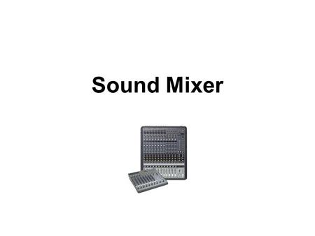 Sound Mixer. Sound Mixers: Overview Applications Some of the most common uses for sound mixers include: Music studios and live performances: Combining.