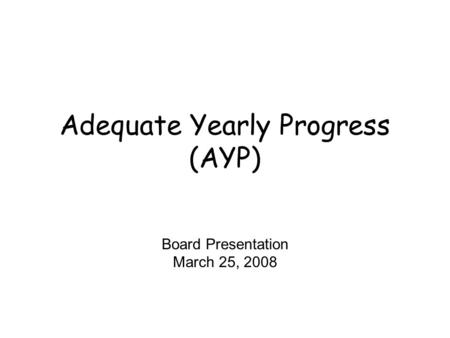 Adequate Yearly Progress (AYP) Board Presentation March 25, 2008.