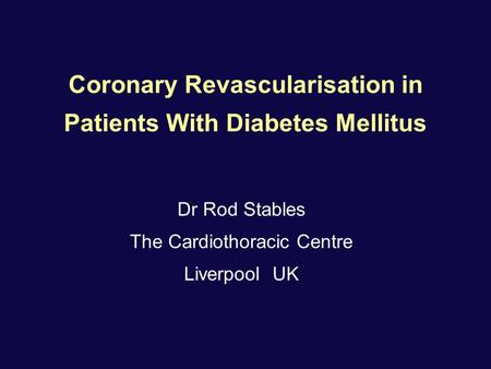 Coronary Revascularisation in Patients With Diabetes Mellitus Dr Rod Stables The Cardiothoracic Centre Liverpool UK.