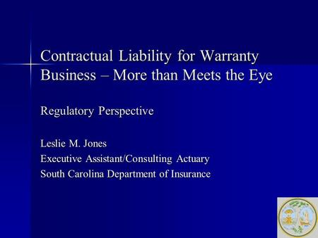 Contractual Liability for Warranty Business – More than Meets the Eye Regulatory Perspective Leslie M. Jones Executive Assistant/Consulting Actuary South.