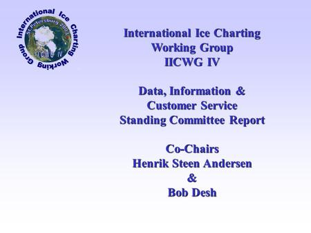 International Ice Charting Working Group IICWG IV Data, Information & Customer Service Standing Committee Report Co-Chairs Henrik Steen Andersen & Bob.