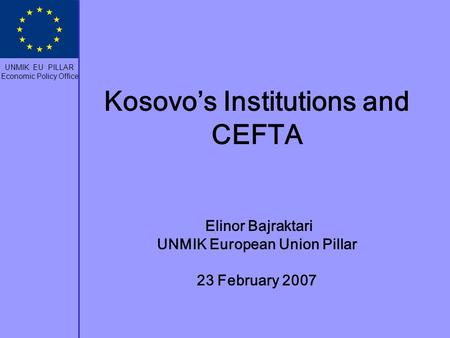 Kosovo's Institutions and CEFTA Elinor Bajraktari UNMIK European Union Pillar 23 February 2007 UNMIK EU PILLAR Economic Policy Office.