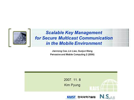 KAIS T Scalable Key Management for Secure Multicast Communication in the Mobile Environment Jiannong Cao, Lin Liao, Guojun Wang Pervasive and Mobile Computing.