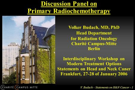 V. Budach – Statements on H&N Cancer - 1 Discussion Panel on Primary Radiochemotherapy Volker Budach, MD, PhD Head Department for Radiation Oncology Charité.