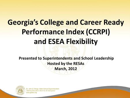 Georgia's College and Career Ready Performance Index (CCRPI) and ESEA Flexibility Presented to Superintendents and School Leadership Hosted by the RESAs.