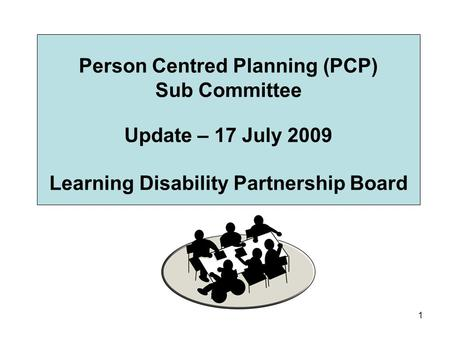 1 Person Centred Planning (PCP) Sub Committee Update – 17 July 2009 Learning Disability Partnership Board.