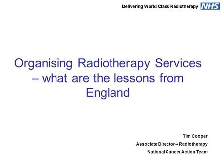 Organising Radiotherapy Services – what are the lessons from England Tim Cooper Associate Director – Radiotherapy National Cancer Action Team.