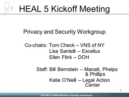 NYS Office of Health Information Technology Transformation 1 HEAL 5 Kickoff Meeting Privacy and Security Workgroup Co-chairs: Tom Check – VNS of NY Lisa.