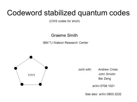 11111 arXiv:0708.1021 Codeword stabilized quantum codes (CWS codes for short) Graeme Smith IBM TJ Watson Research Center Joint with: Andrew Cross John.