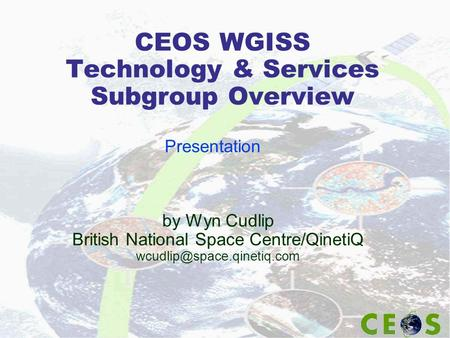 CEOS WGISS Technology & Services Subgroup Overview by Wyn Cudlip British National Space Centre/QinetiQ Presentation.