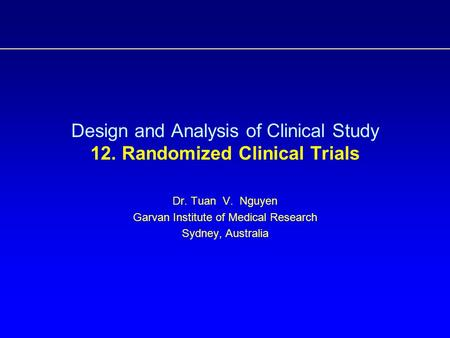 Design and Analysis of Clinical Study 12. Randomized Clinical Trials Dr. Tuan V. Nguyen Garvan Institute of Medical Research Sydney, Australia.