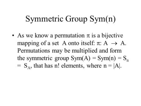 Symmetric Group Sym(n) As we know a permutation  is a bijective mapping of a set A onto itself:  : A  A. Permutations may be multiplied and form the.