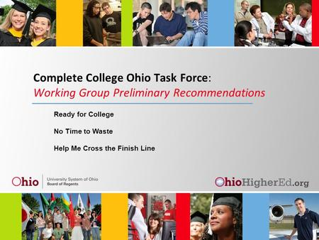 Complete College Ohio Task Force: Working Group Preliminary Recommendations Ready for College No Time to Waste Help Me Cross the Finish Line.