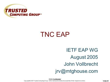 TCG Confidential Copyright© 2005 Trusted Computing Group - Other names and brands are properties of their respective owners. Slide #1 TNC EAP IETF EAP.