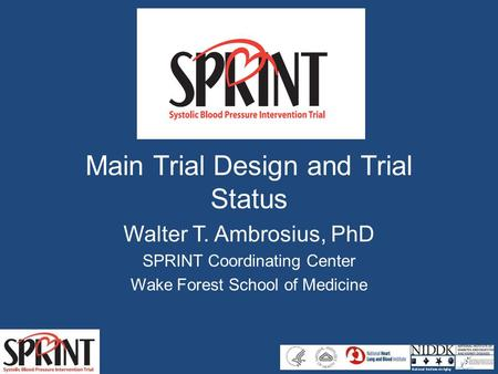 Main Trial Design and Trial Status Walter T. Ambrosius, PhD SPRINT Coordinating Center Wake Forest School of Medicine.