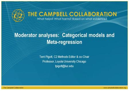 The Campbell Collaborationwww.campbellcollaboration.org Moderator analyses: Categorical models and Meta-regression Terri Pigott, C2 Methods Editor & co-Chair.