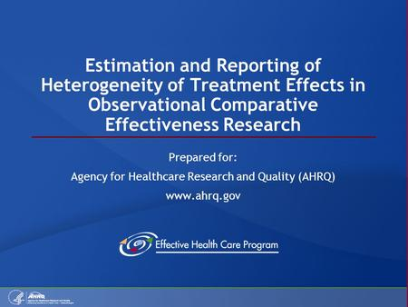 Estimation and Reporting of Heterogeneity of Treatment Effects in Observational Comparative Effectiveness Research Prepared for: Agency for Healthcare.