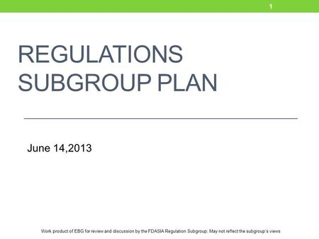 Work product of EBG for review and discussion by the FDASIA Regulation Subgroup; May not reflect the subgroup's views REGULATIONS SUBGROUP PLAN June 14,2013.