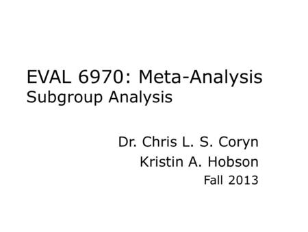 EVAL 6970: Meta-Analysis Subgroup Analysis Dr. Chris L. S. Coryn Kristin A. Hobson Fall 2013.