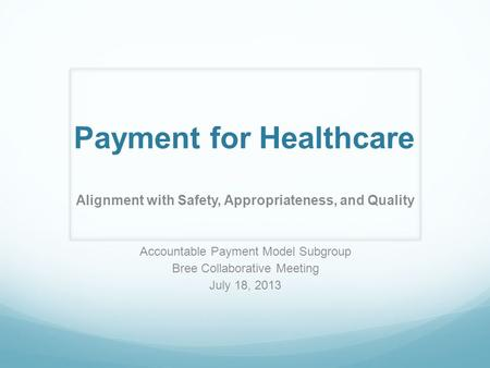 Payment for Healthcare Alignment with Safety, Appropriateness, and Quality Accountable Payment Model Subgroup Bree Collaborative Meeting July 18, 2013.