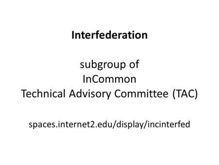 Interfederation subgroup of InCommon Technical Advisory Committee (TAC) spaces.internet2.edu/display/incinterfed.