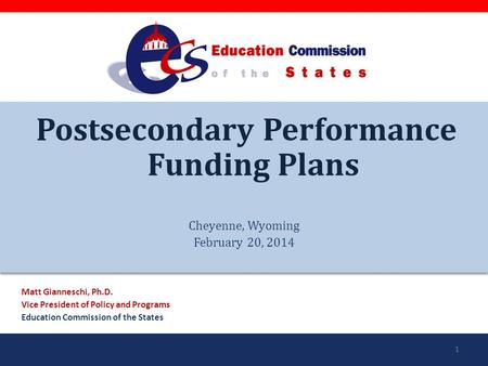 Postsecondary Performance Funding Plans Cheyenne, Wyoming February 20, 2014 Matt Gianneschi, Ph.D. Vice President of Policy and Programs Education Commission.
