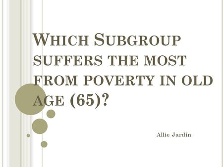 W HICH S UBGROUP SUFFERS THE MOST FROM POVERTY IN OLD AGE (65)? Allie Jardin.