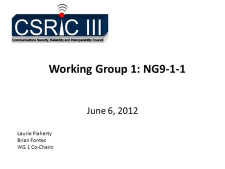 Working Group 1: NG9-1-1 June 6, 2012 Laurie Flaherty Brian Fontes WG 1 Co-Chairs.